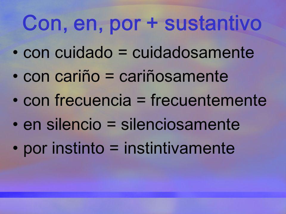 Con, en, por + sustantivo con cuidado = cuidadosamente con cariño = cariñosamente con frecuencia = frecuentemente en silencio = silenciosamente por in