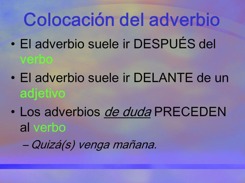 Colocación del adverbio El adverbio suele ir DESPUÉS del verbo El adverbio suele ir DELANTE de un adjetivo Los adverbios de duda PRECEDEN al verbo –Qu