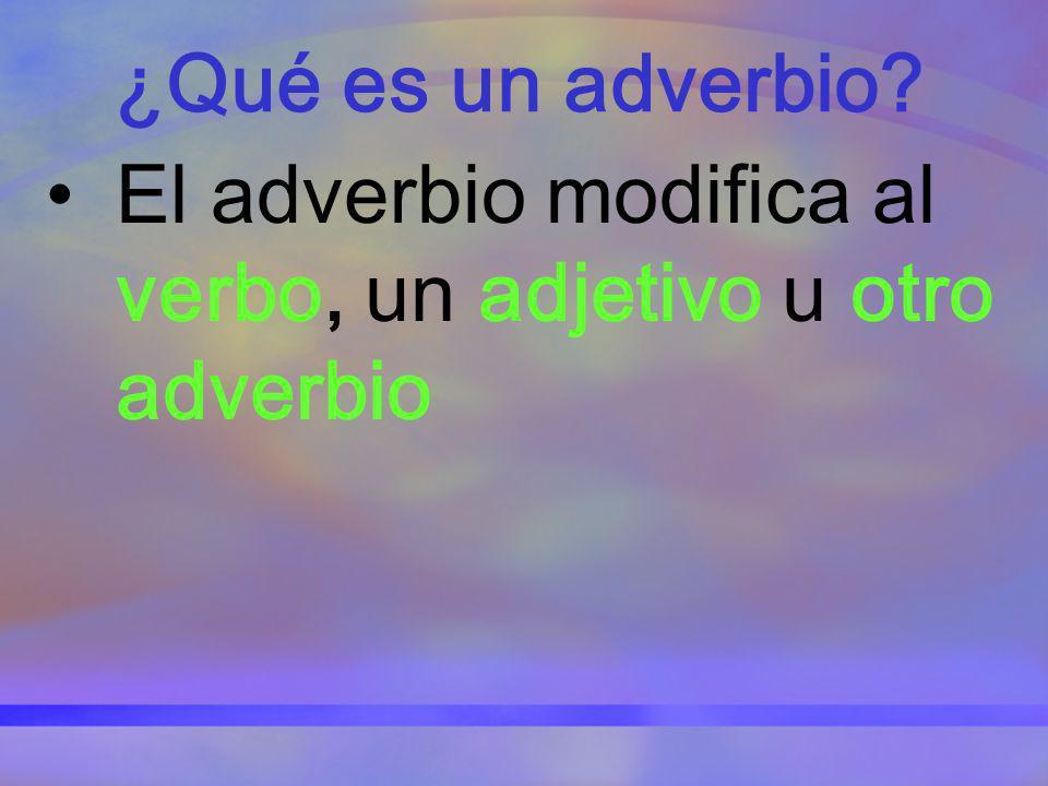 ¿Qué es un adverbio? El adverbio modifica al verbo, un adjetivo u otro adverbio