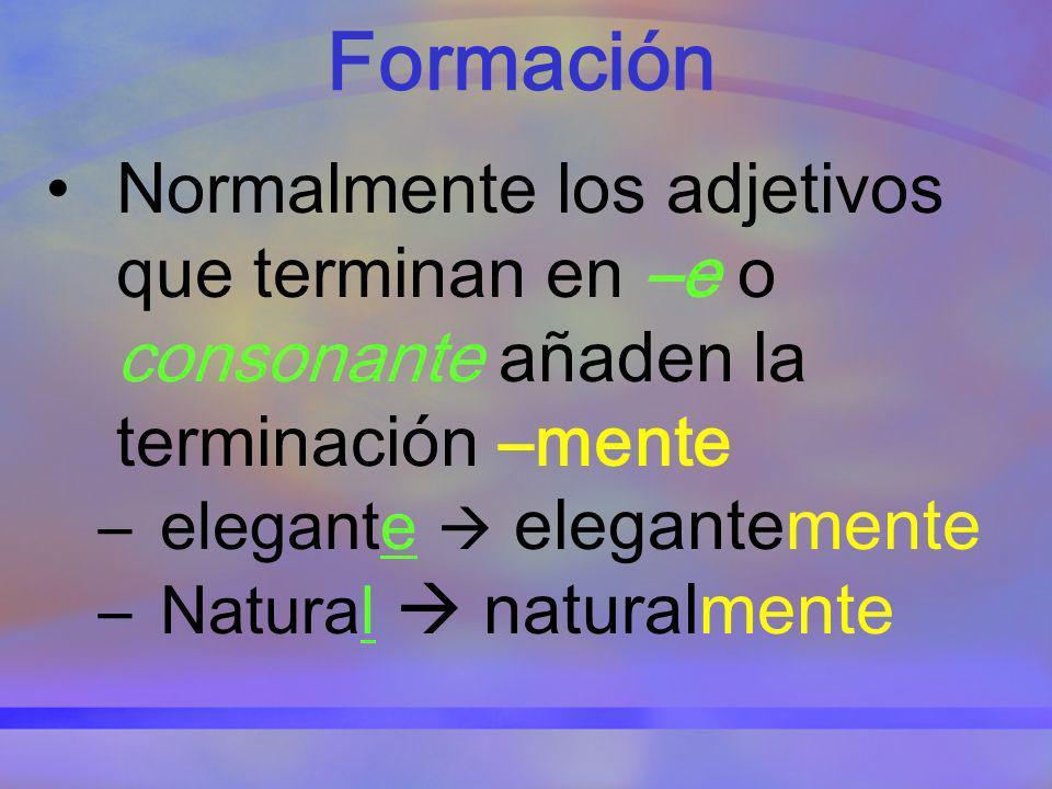 Formación Normalmente los adjetivos que terminan en –e o consonante añaden la terminación –mente –elegante elegantemente –Natural naturalmente