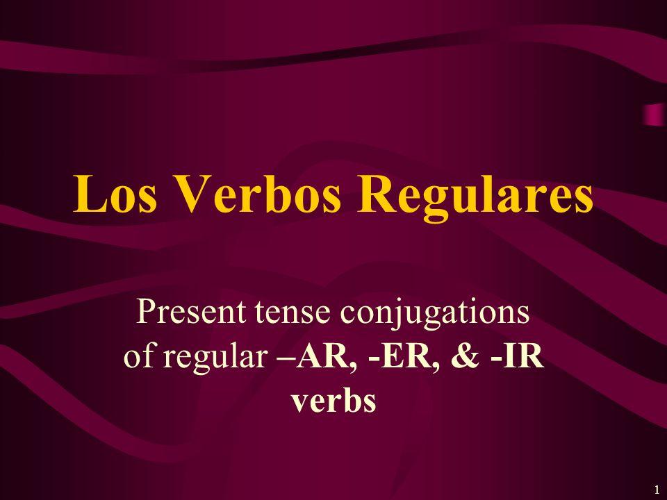 1 Present tense conjugations of regular –AR, -ER, & -IR verbs Los Verbos Regulares