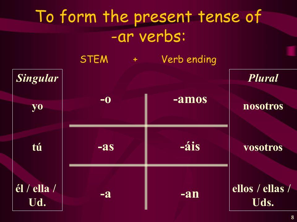 8 To form the present tense of -ar verbs: STEM + Verb ending -o -as -a -amos -áis -an Singular yo tú él / ella / Ud.