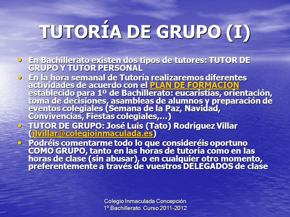 Colegio Inmaculada Concepción 1º Bachillerato. Curso 2011-2012 TUTORÍA DE GRUPO (I) En Bachillerato existen dos tipos de tutores: TUTOR DE GRUPO Y TUT