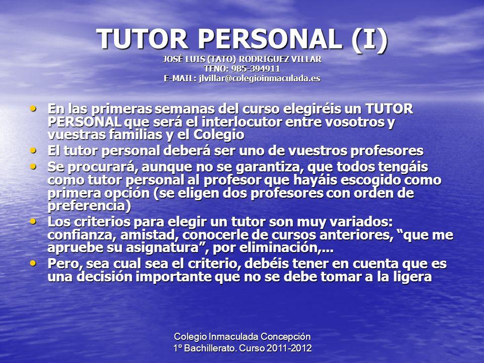 Colegio Inmaculada Concepción 1º Bachillerato. Curso 2011-2012 TUTOR PERSONAL (I) JOSÉ LUIS (TATO) RODRÍGUEZ VILLAR TFNO: 985-394911 E-MAIL: jlvillar@