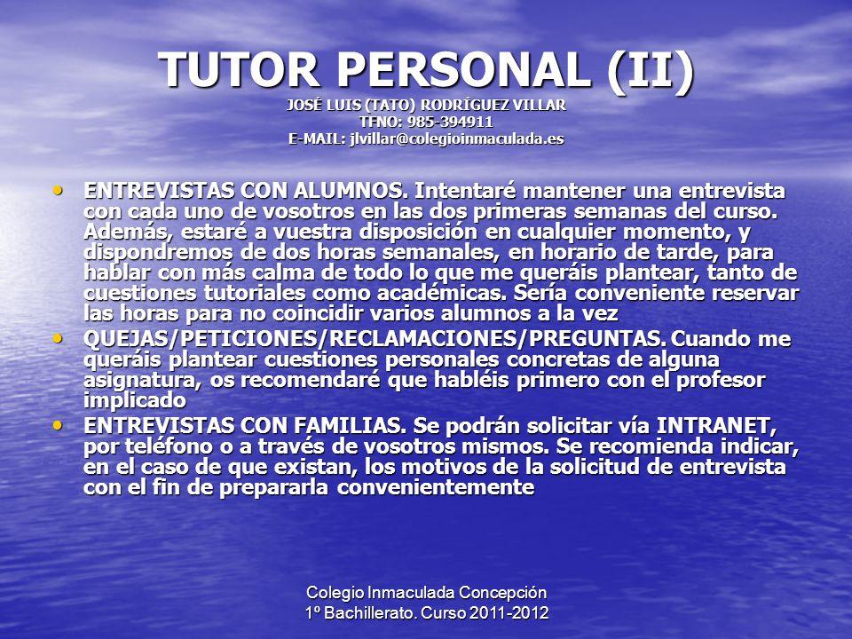 Colegio Inmaculada Concepción 1º Bachillerato. Curso 2011-2012 TUTOR PERSONAL (II) JOSÉ LUIS (TATO) RODRÍGUEZ VILLAR TFNO: 985-394911 E-MAIL: jlvillar
