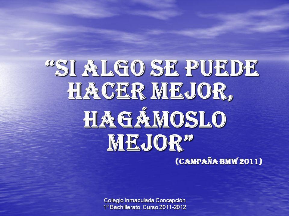 Colegio Inmaculada Concepción 1º Bachillerato. Curso 2011-2012 Si algo se puede hacer mejor, Si algo se puede hacer mejor, hagámoslo mejor hagámoslo m