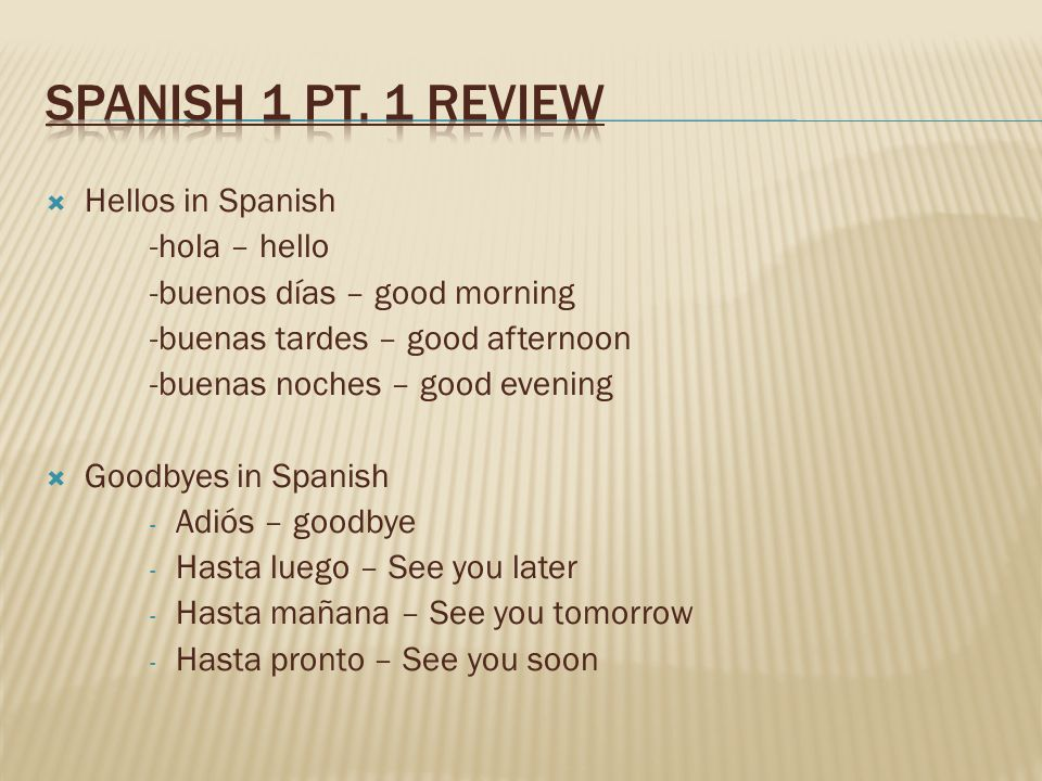 Hellos in Spanish -hola – hello -buenos días – good morning -buenas tardes – good afternoon -buenas noches – good evening Goodbyes in Spanish - Adiós – goodbye - Hasta luego – See you later - Hasta mañana – See you tomorrow - Hasta pronto – See you soon