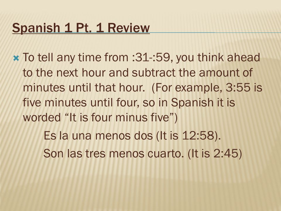 Spanish 1 Pt. 1 Review To tell any time from :31-:59, you think ahead to the next hour and subtract the amount of minutes until that hour. (For exampl