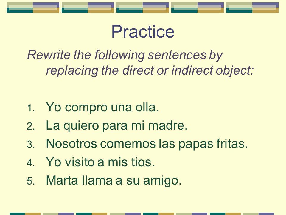 Practice Rewrite the following sentences by replacing the direct or indirect object: 1. Yo compro una olla. 2. La quiero para mi madre. 3. Nosotros co
