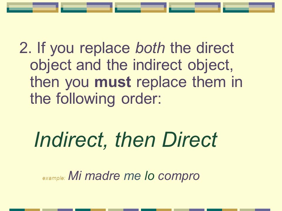 2. If you replace both the direct object and the indirect object, then you must replace them in the following order: Indirect, then Direct example: Mi