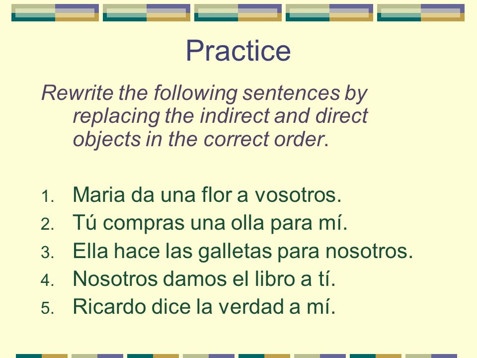 Practice Rewrite the following sentences by replacing the indirect and direct objects in the correct order. 1. Maria da una flor a vosotros. 2. Tú com
