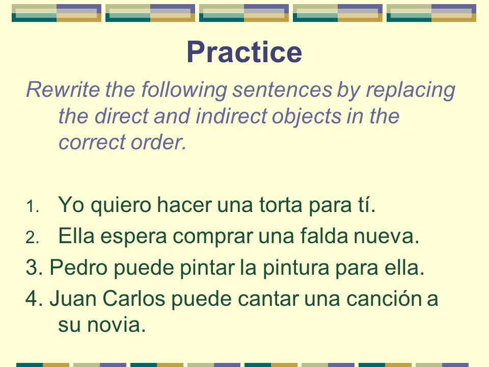 Practice Rewrite the following sentences by replacing the direct and indirect objects in the correct order. 1. Yo quiero hacer una torta para tí. 2. E