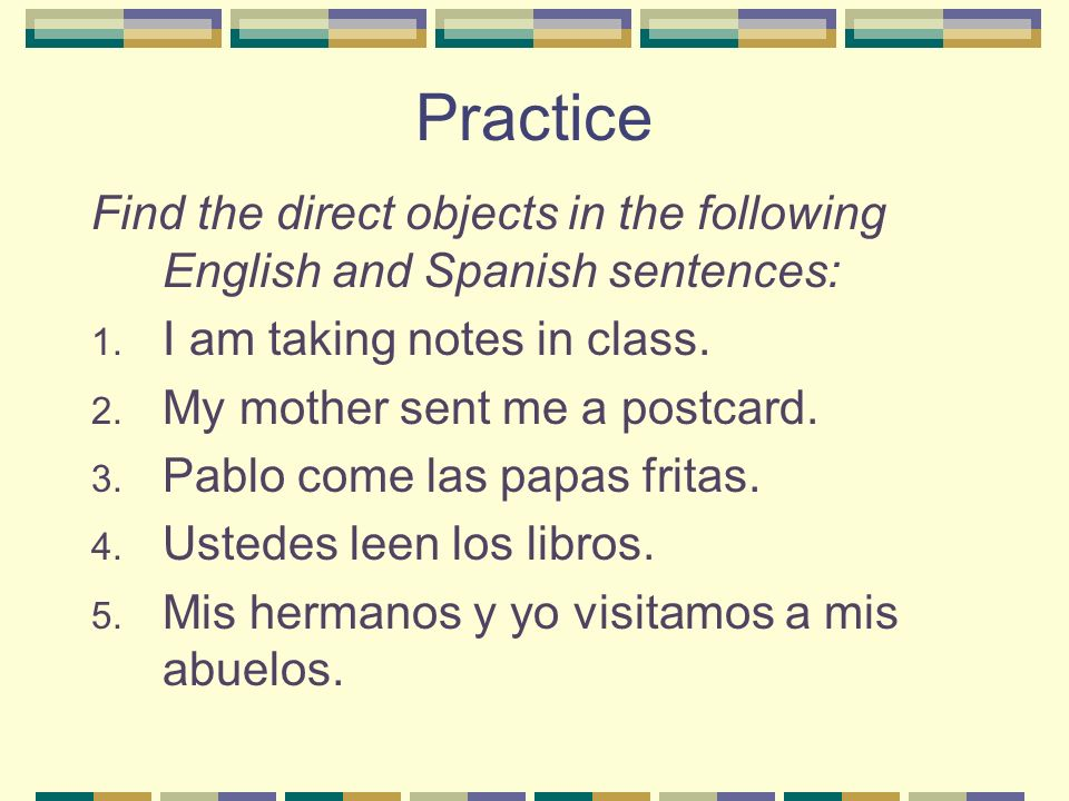 Practice Find the direct objects in the following English and Spanish sentences: 1. I am taking notes in class. 2. My mother sent me a postcard. 3. Pa