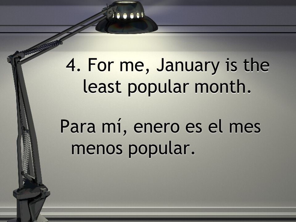4. For me, January is the least popular month. Para mí, enero es el mes menos popular.