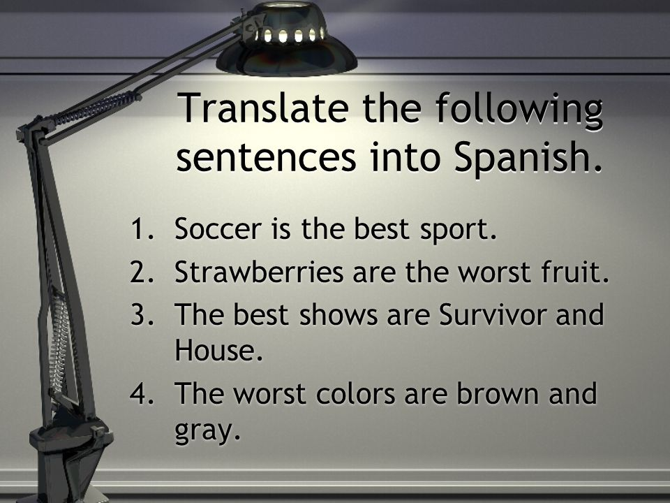 Translate the following sentences into Spanish. 1.Soccer is the best sport. 2.Strawberries are the worst fruit. 3.The best shows are Survivor and Hous