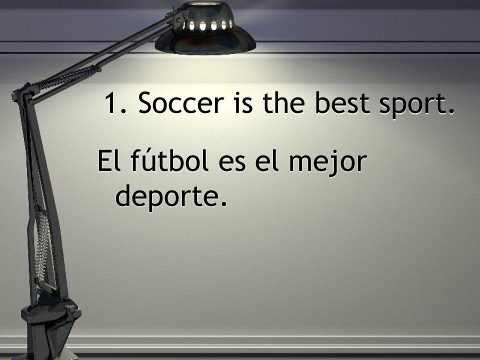 1. Soccer is the best sport. El fútbol es el mejor deporte.