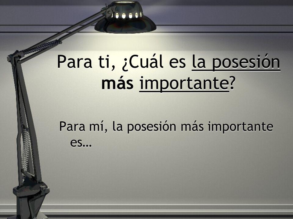 Para ti, ¿Cuál es la posesión más importante? Para mí, la posesión más importante es…