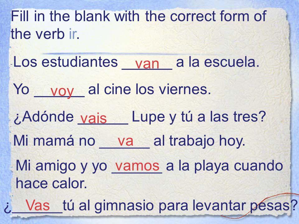 Fill in the blank with the correct form of the verb ir. Los estudiantes ______ a la escuela. van Yo ______ al cine los viernes. voy ¿Adónde ______ Lup