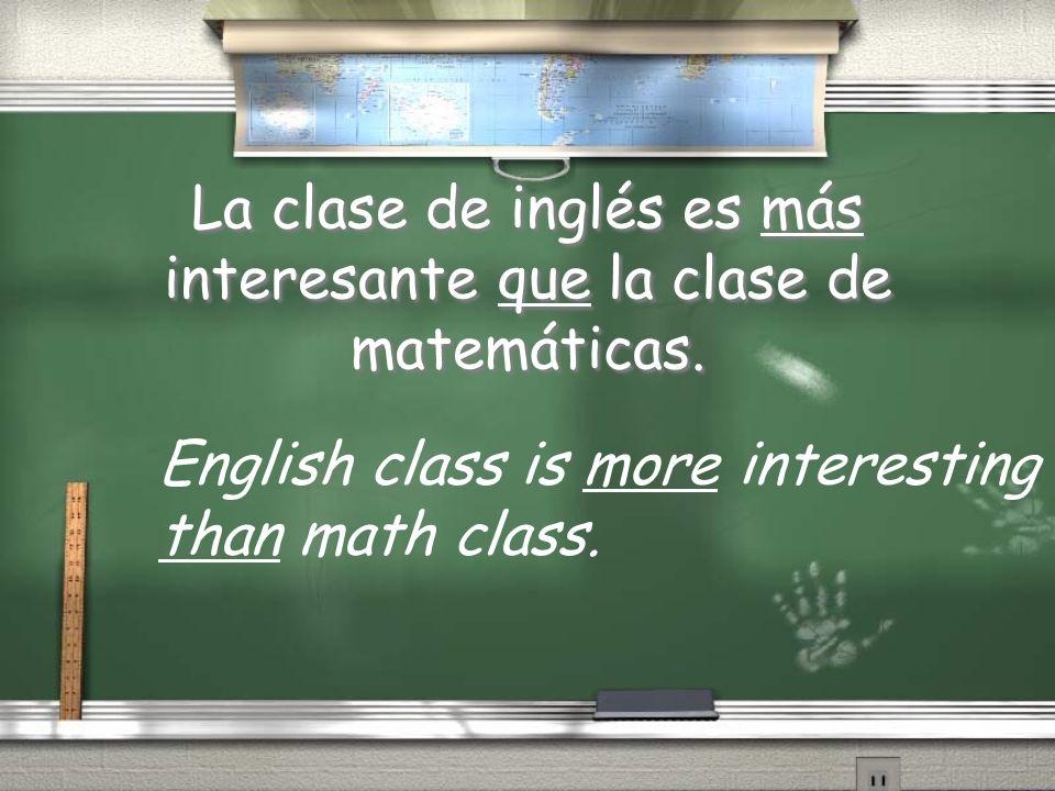 La clase de inglés es más interesante que la clase de matemáticas. English class is more interesting than math class.