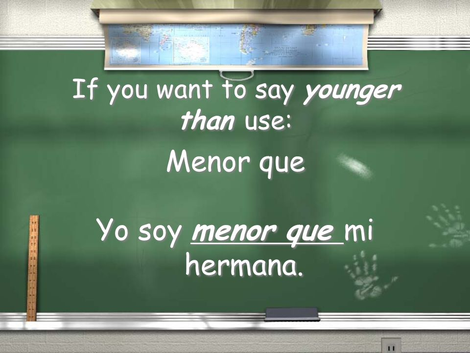 If you want to say younger than use: Menor que Yo soy menor que mi hermana. Menor que Yo soy menor que mi hermana.