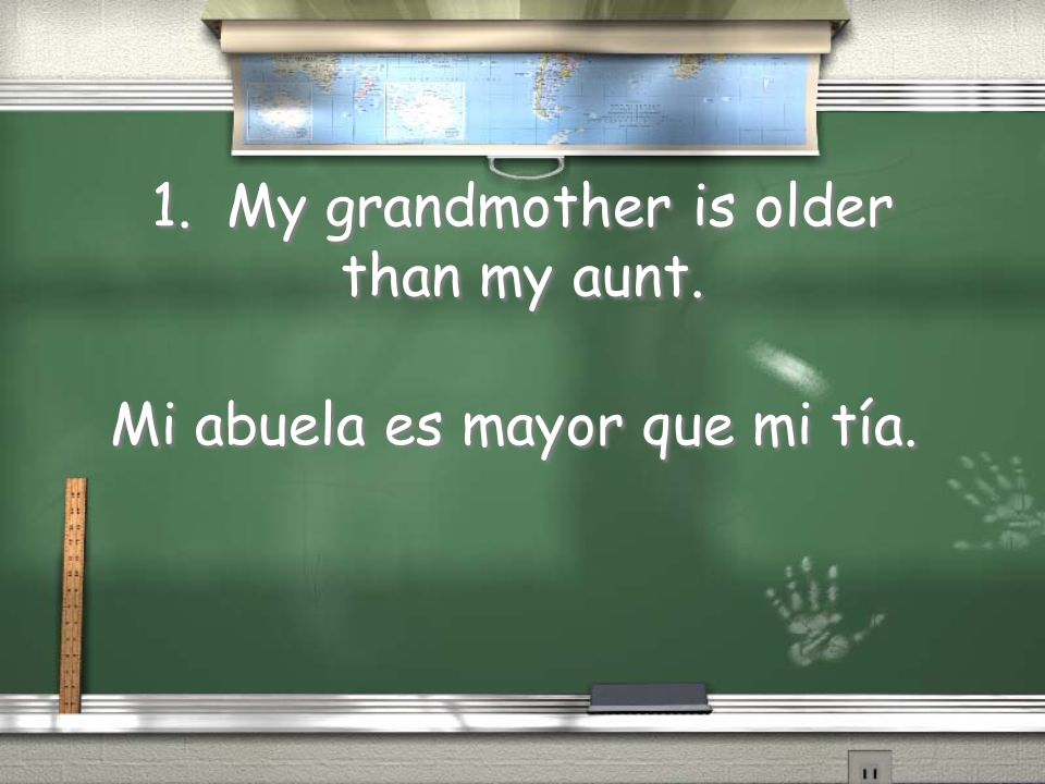 1. My grandmother is older than my aunt. Mi abuela es mayor que mi tía.