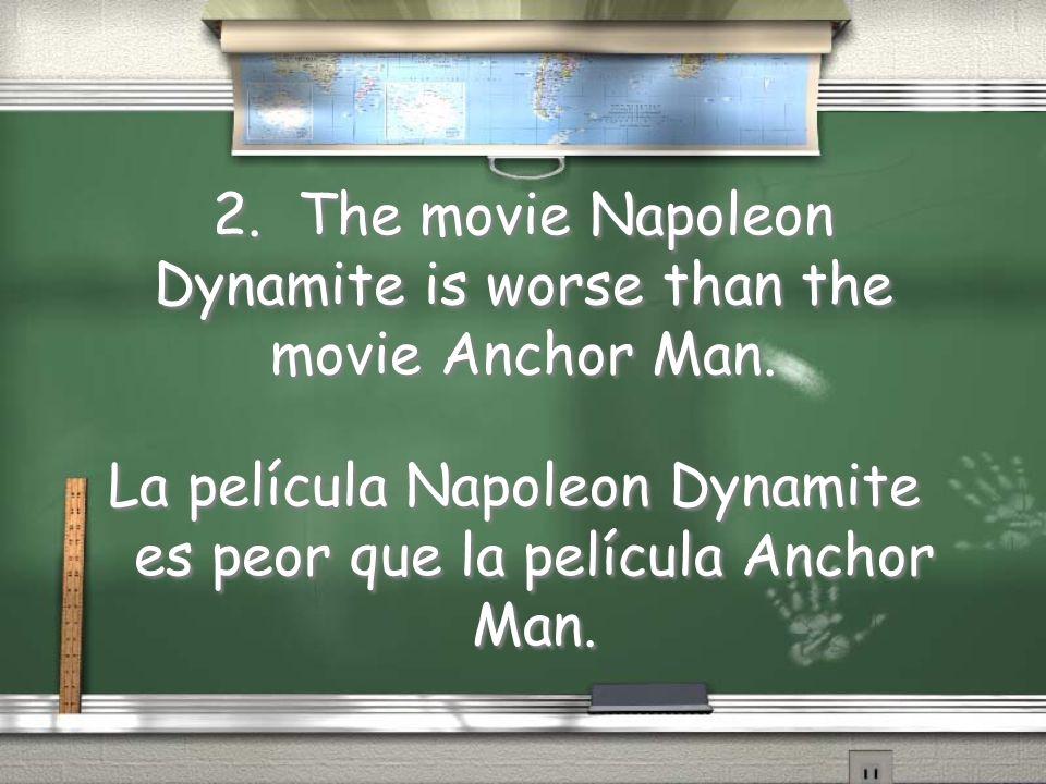 2. The movie Napoleon Dynamite is worse than the movie Anchor Man. La película Napoleon Dynamite es peor que la película Anchor Man.
