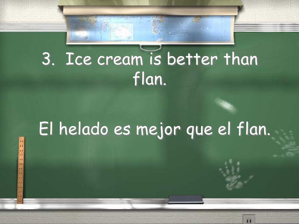 3. Ice cream is better than flan. El helado es mejor que el flan.