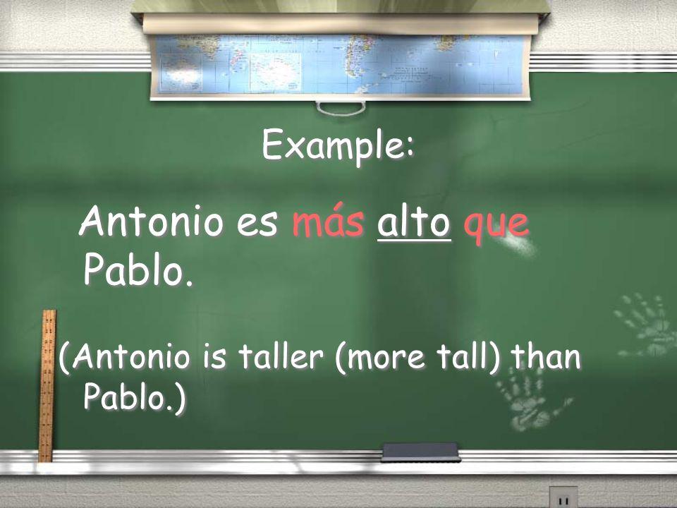 Example: Antonio es más alto que Pablo. (Antonio is taller (more tall) than Pablo.) Antonio es más alto que Pablo. (Antonio is taller (more tall) than