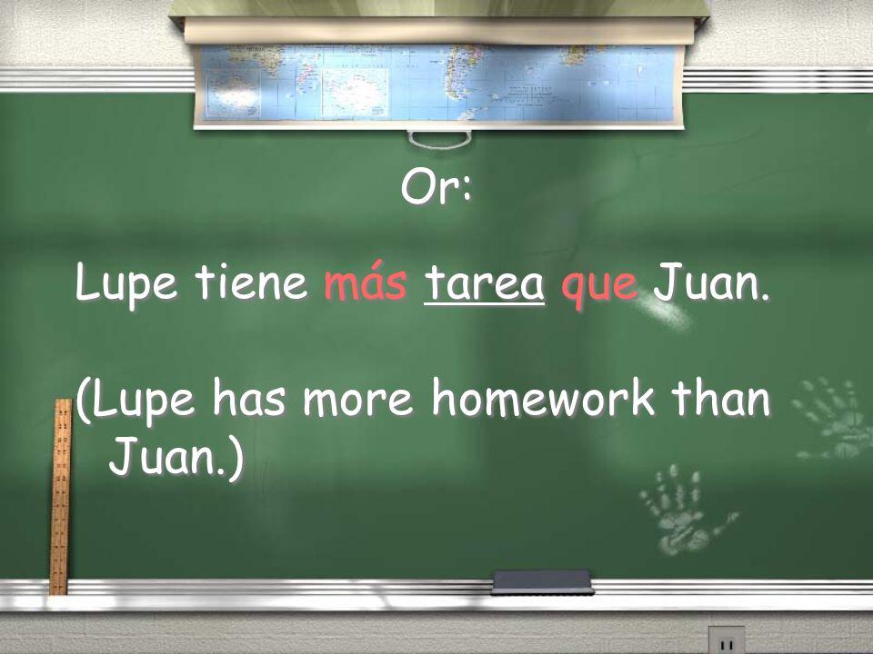 Or: Lupe tiene más tarea que Juan. (Lupe has more homework than Juan.) Lupe tiene más tarea que Juan. (Lupe has more homework than Juan.)