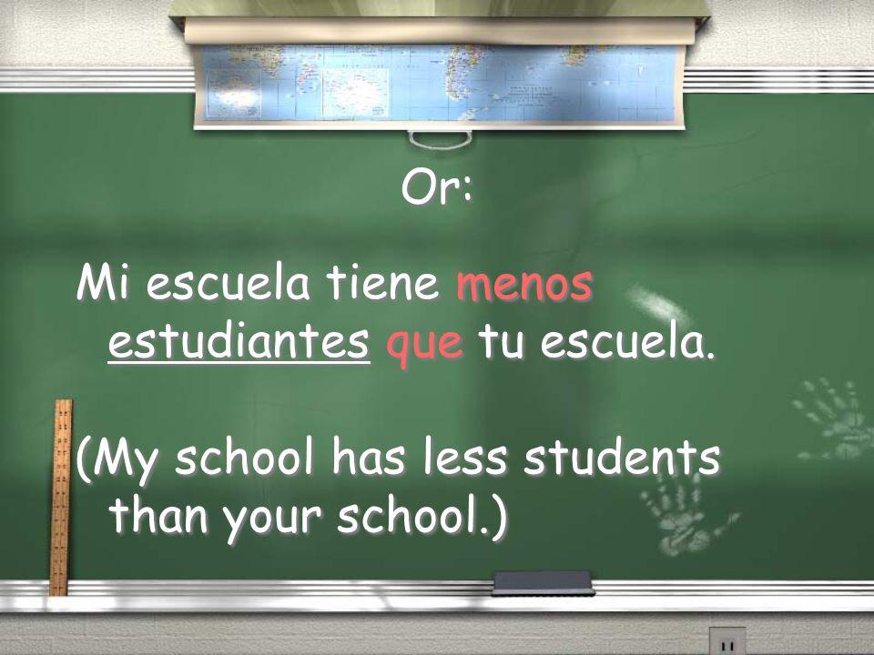 Or: Mi escuela tiene menos estudiantes que tu escuela. (My school has less students than your school.) Mi escuela tiene menos estudiantes que tu escue