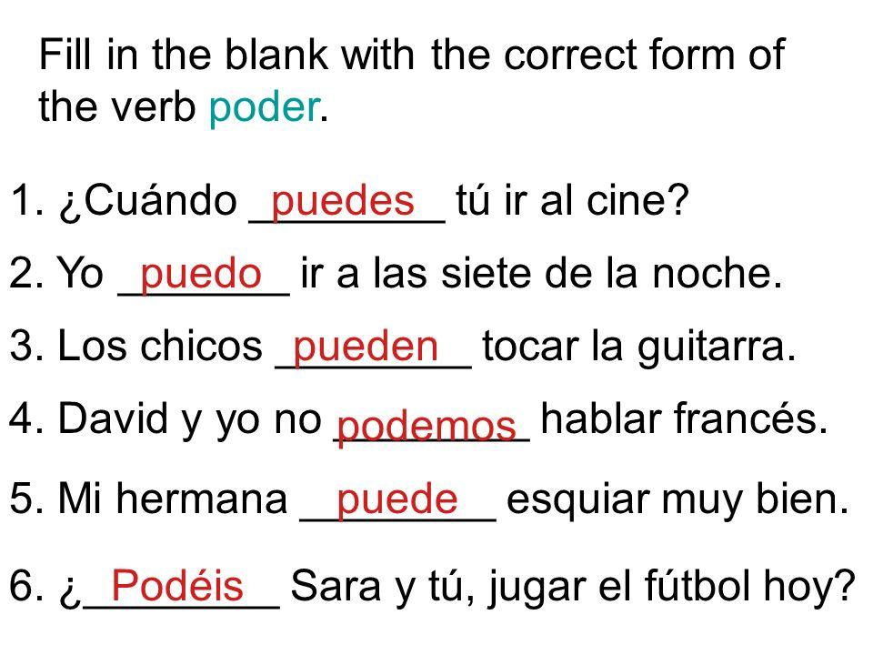 Fill in the blank with the correct form of the verb poder. 1. ¿Cuándo ________ tú ir al cine? 2. Yo _______ ir a las siete de la noche. 3. Los chicos