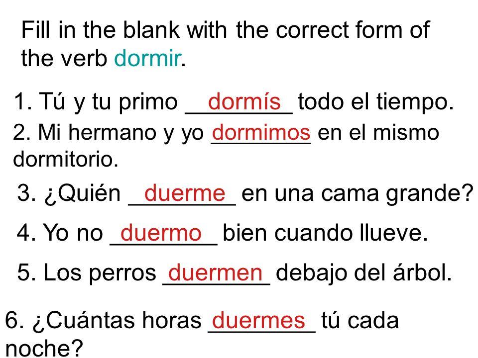Fill in the blank with the correct form of the verb dormir. 1. Tú y tu primo ________ todo el tiempo. 2. Mi hermano y yo ________ en el mismo dormitor