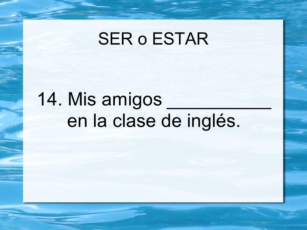 SER o ESTAR 14. Mis amigos __________ en la clase de inglés.