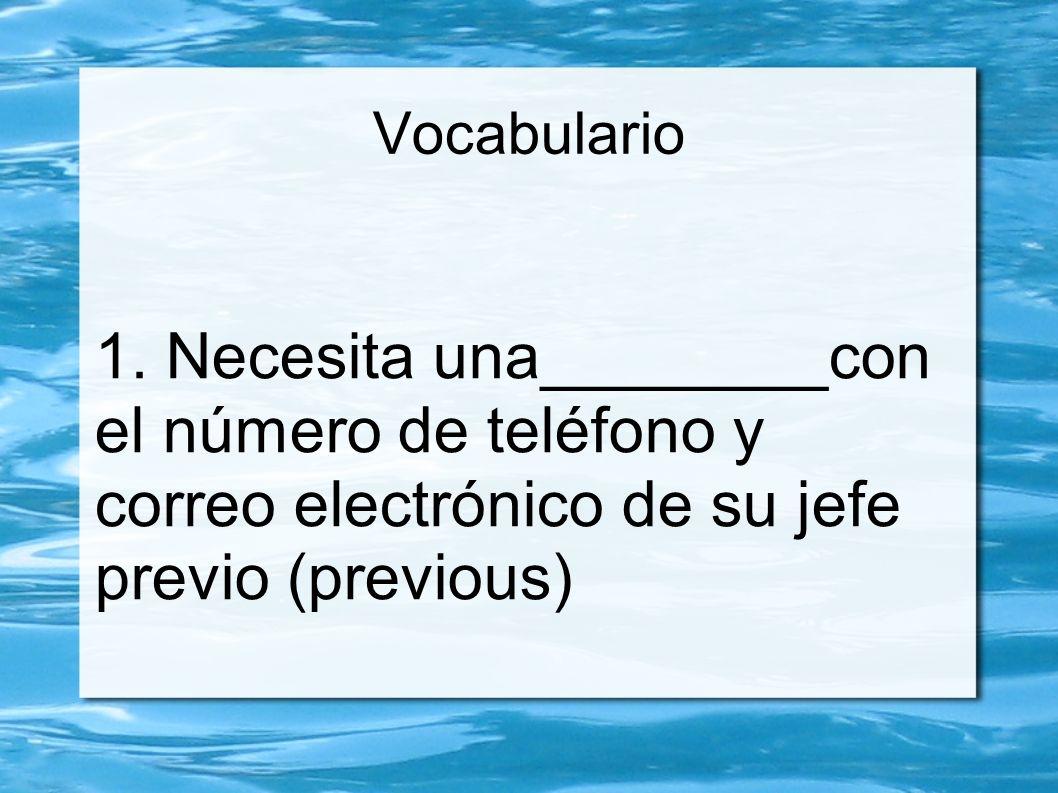 Vocabulario 1. Necesita una________con el número de teléfono y correo electrónico de su jefe previo (previous)