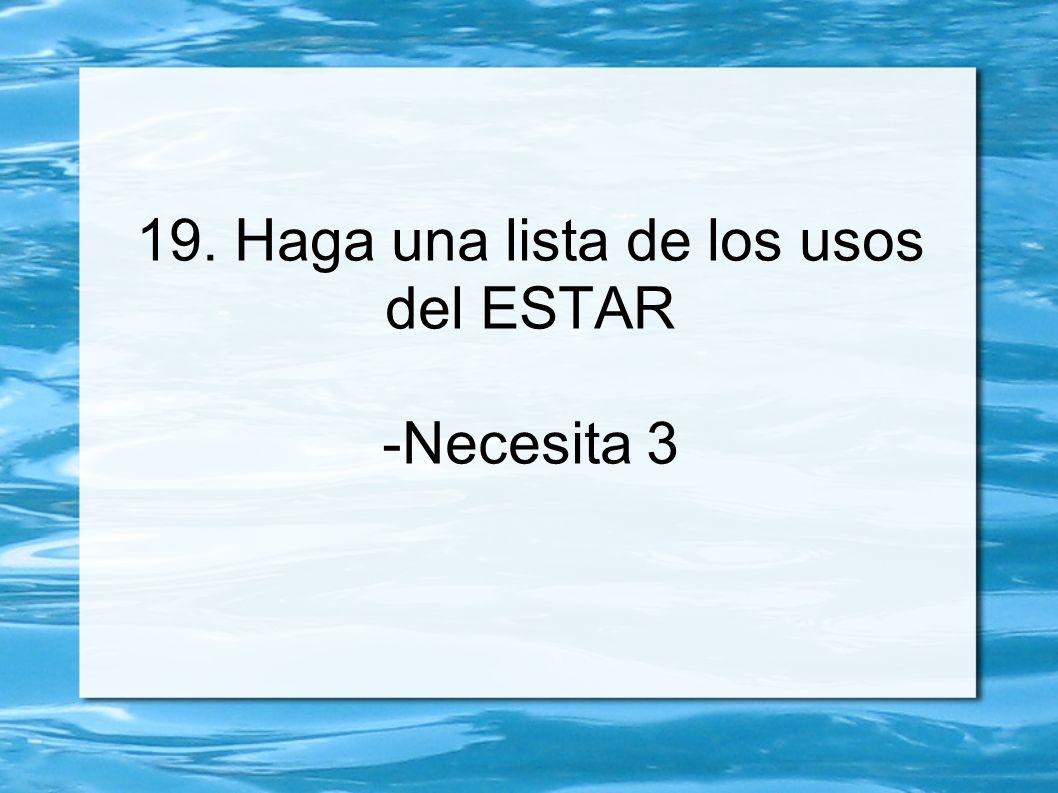 19. Haga una lista de los usos del ESTAR -Necesita 3