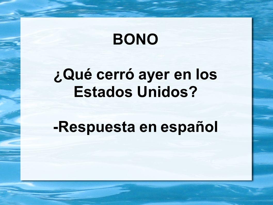 BONO ¿Qué cerró ayer en los Estados Unidos? -Respuesta en español