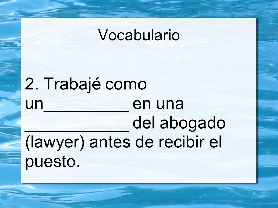 Vocabulario 2. Trabajé como un_________ en una ___________ del abogado (lawyer) antes de recibir el puesto.