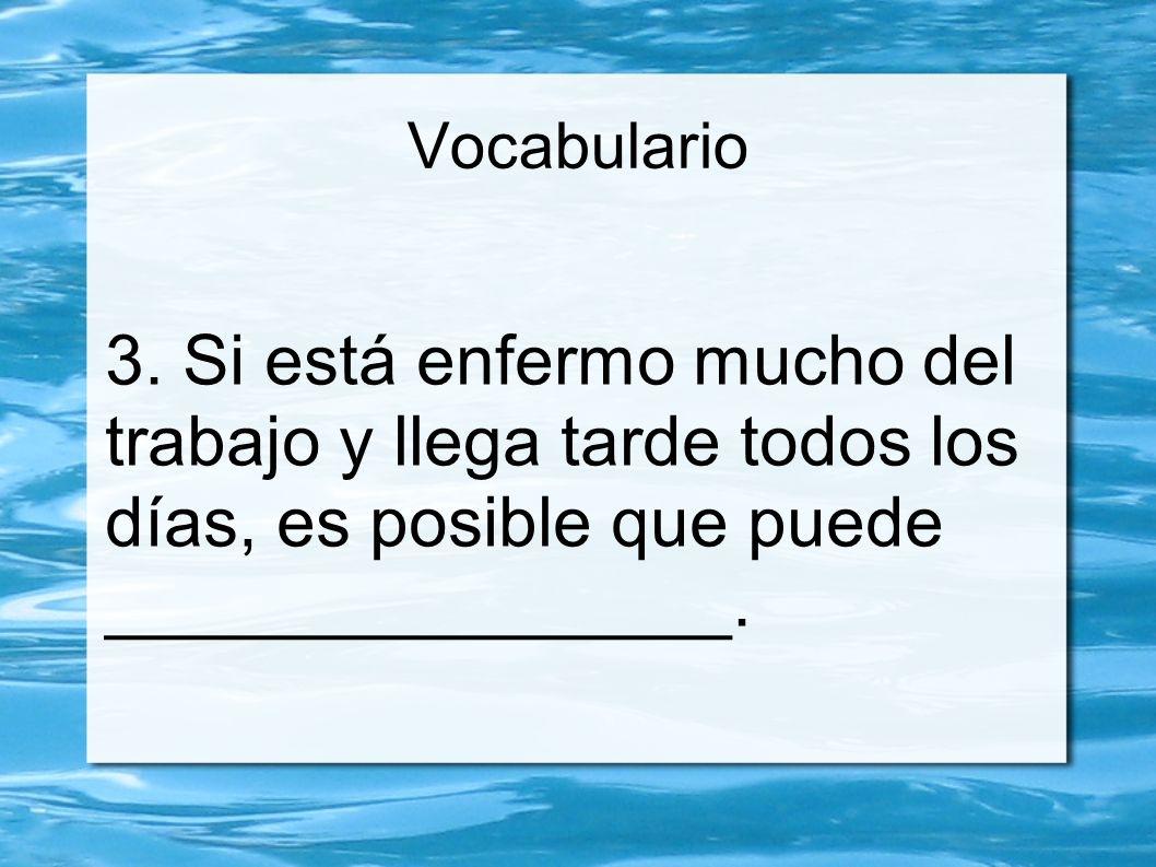 Vocabulario 3. Si está enfermo mucho del trabajo y llega tarde todos los días, es posible que puede ________________.