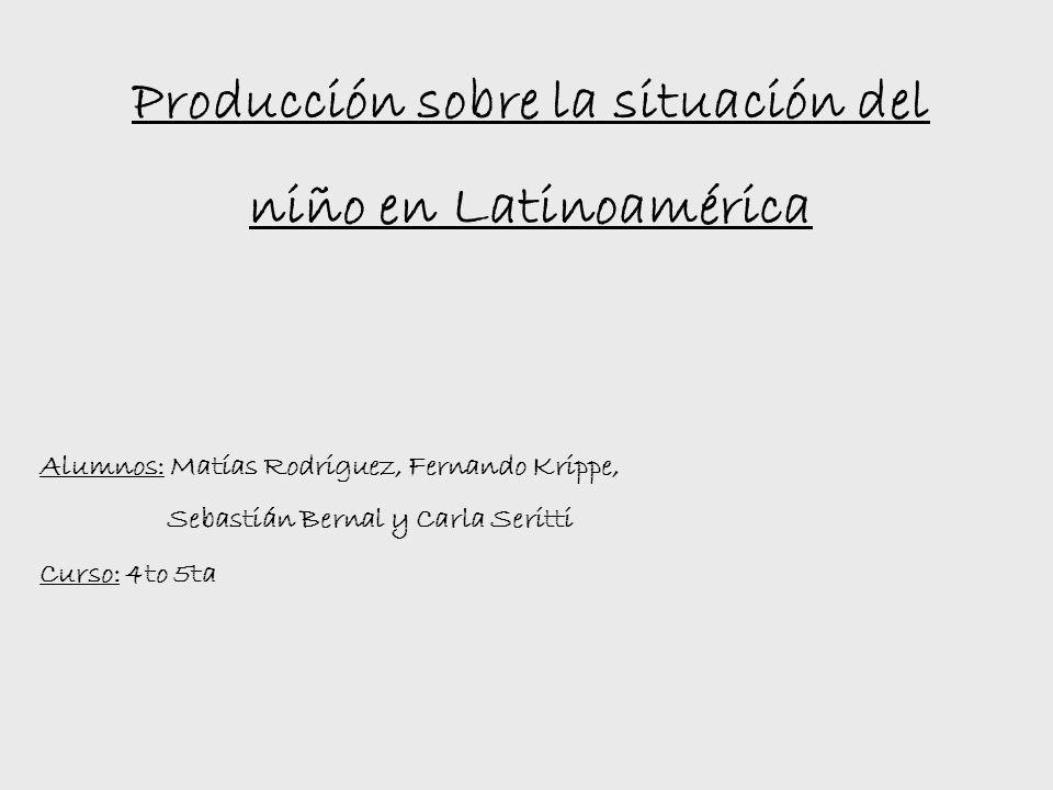 Alumnos: Matías Rodriguez, Fernando Krippe, Sebastián Bernal y Carla Seritti Producción sobre la situación del niño en Latinoamérica Curso: 4to 5ta