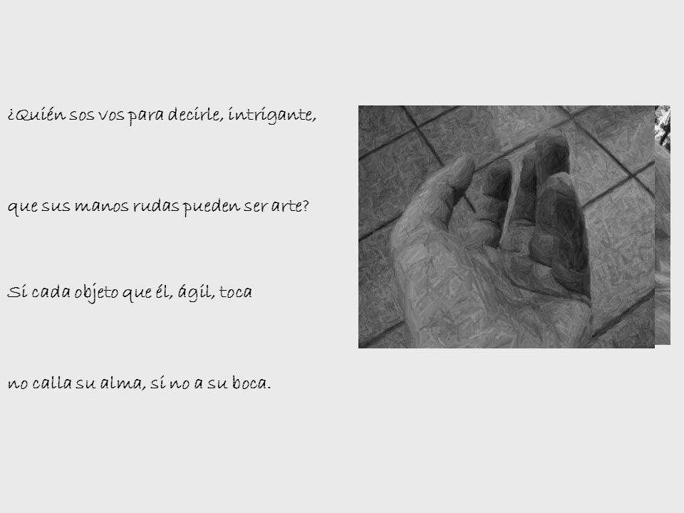 ¿Quién sos vos para decirle, intrigante, que sus manos rudas pueden ser arte.