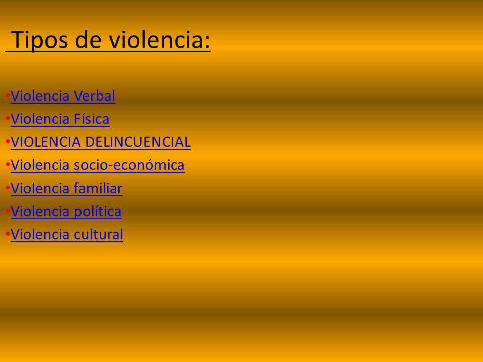 Tipos de violencia: Violencia Verbal Violencia Física VIOLENCIA DELINCUENCIAL Violencia socio-económica Violencia familiar Violencia política Violencia cultural