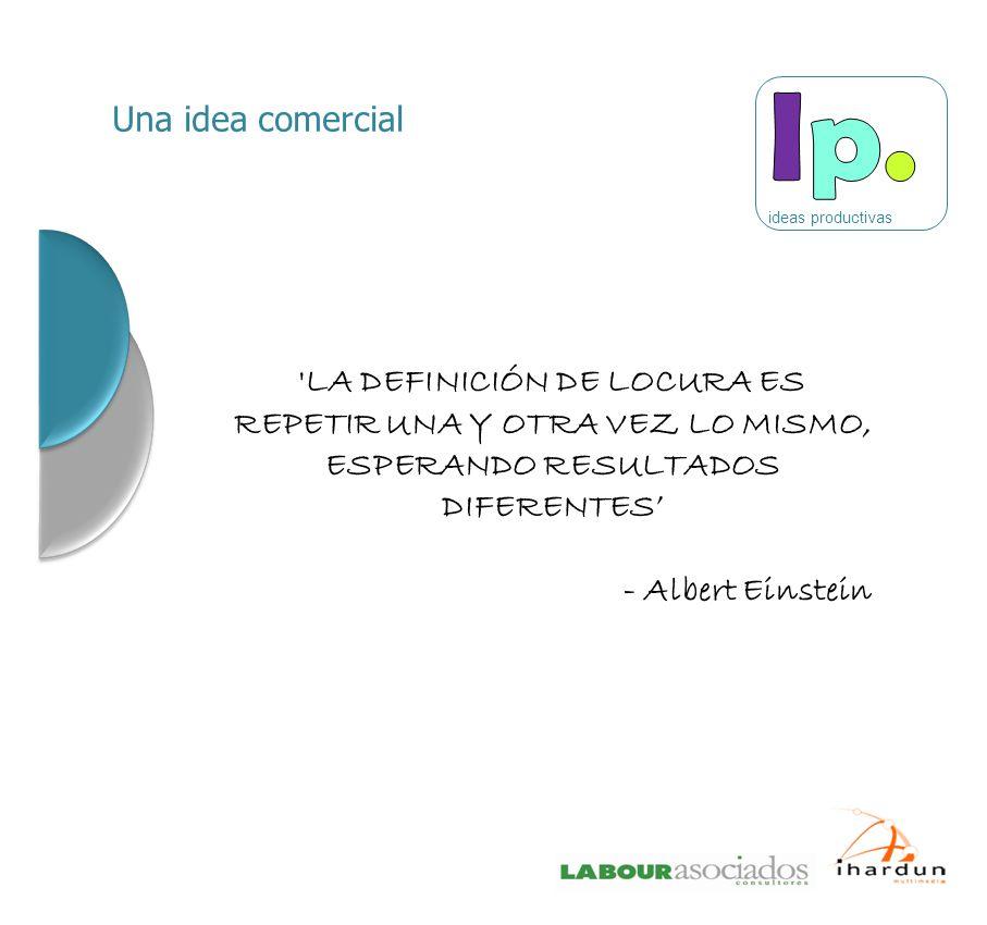 'LA DEFINICIÓN DE LOCURA ES REPETIR UNA Y OTRA VEZ LO MISMO, ESPERANDO RESULTADOS DIFERENTES - Albert Einstein Una idea comercial