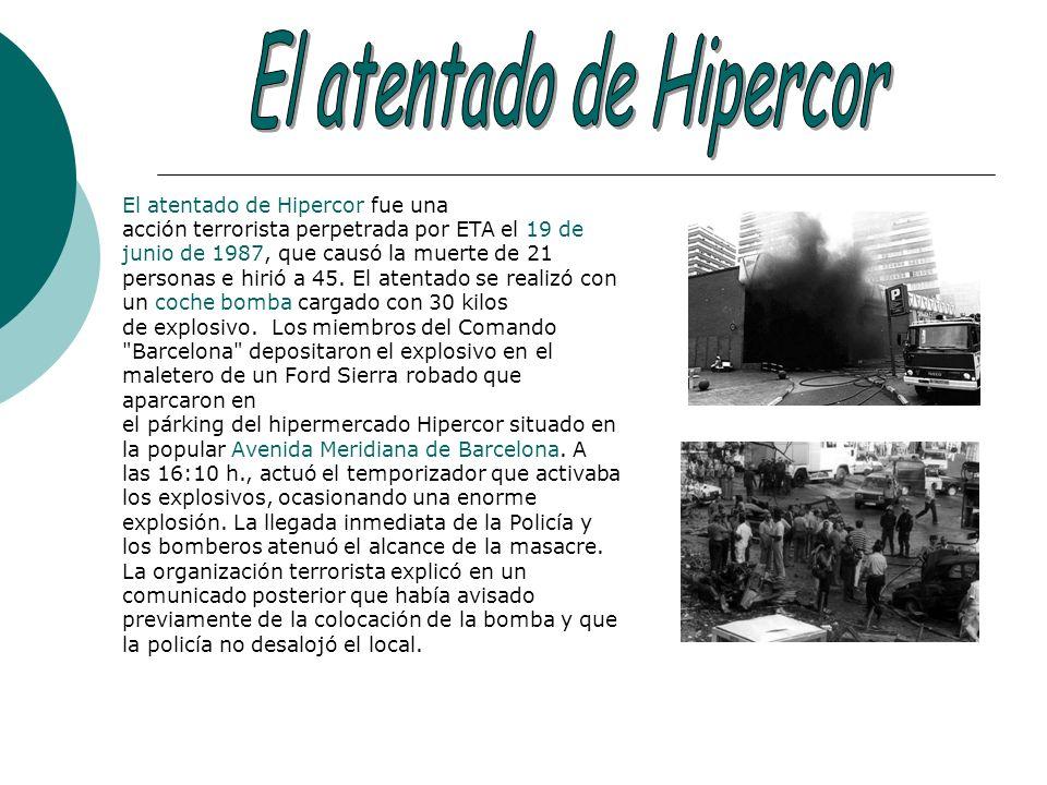 El atentado de Hipercor fue una acción terrorista perpetrada por ETA el 19 de junio de 1987, que causó la muerte de 21 personas e hirió a 45. El atent