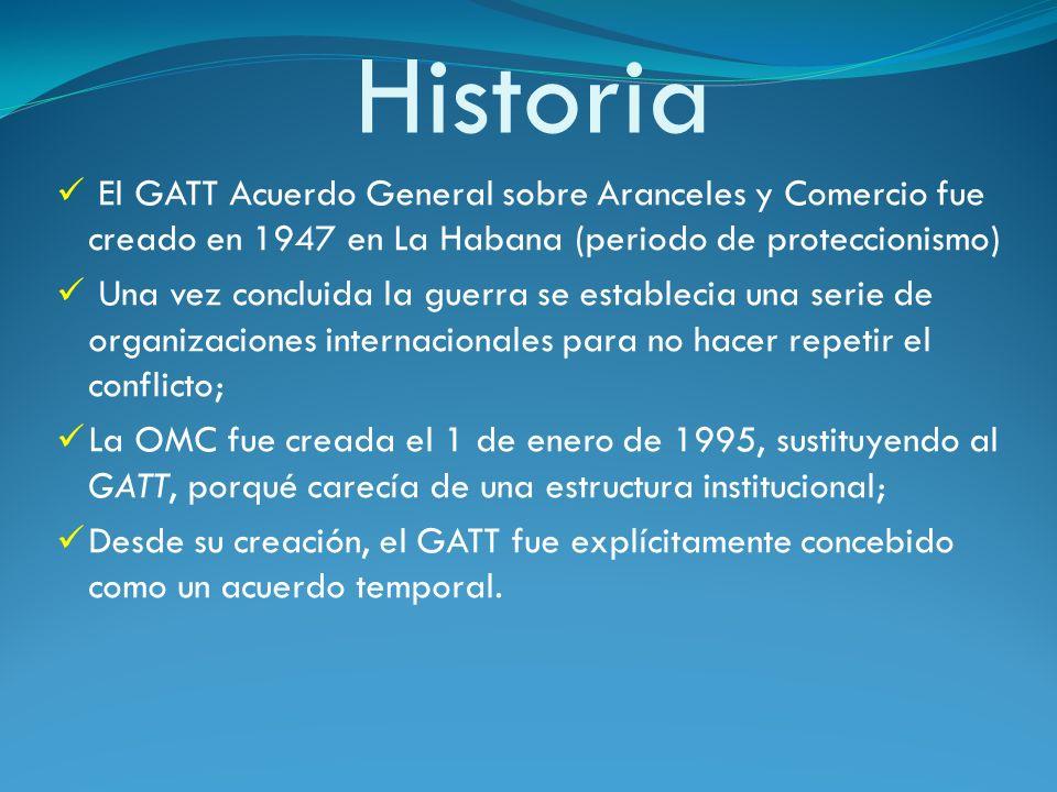 Historia El GATT Acuerdo General sobre Aranceles y Comercio fue creado en 1947 en La Habana (periodo de proteccionismo) Una vez concluida la guerra se