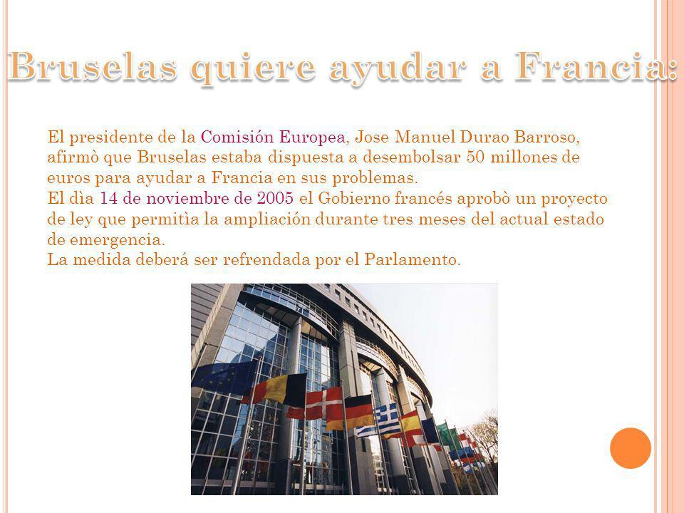 El presidente de la Comisión Europea, Jose Manuel Durao Barroso, afirmò que Bruselas estaba dispuesta a desembolsar 50 millones de euros para ayudar a Francia en sus problemas.