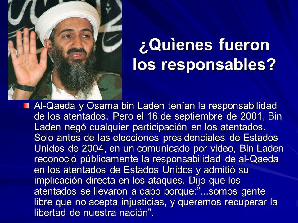 ¿Quìenes fueron los responsables? Al-Qaeda y Osama bin Laden tenían la responsabilidad de los atentados. Pero el 16 de septiembre de 2001, Bin Laden n