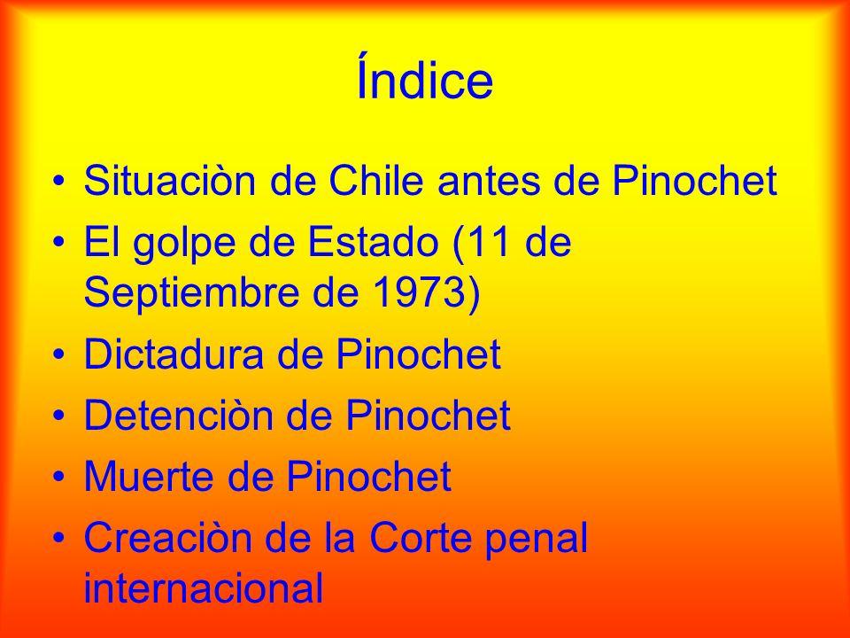 Índice Situaciòn de Chile antes de Pinochet El golpe de Estado (11 de Septiembre de 1973) Dictadura de Pinochet Detenciòn de Pinochet Muerte de Pinoch
