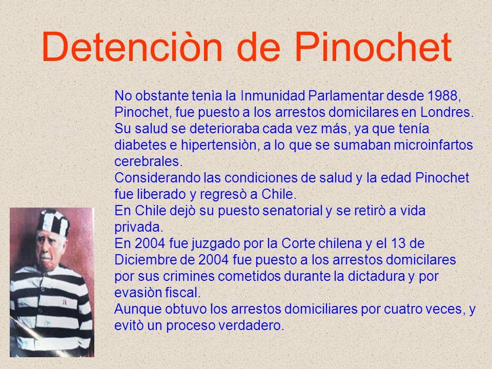 Detenciòn de Pinochet No obstante tenìa la Inmunidad Parlamentar desde 1988, Pinochet, fue puesto a los arrestos domicilares en Londres. Su salud se d