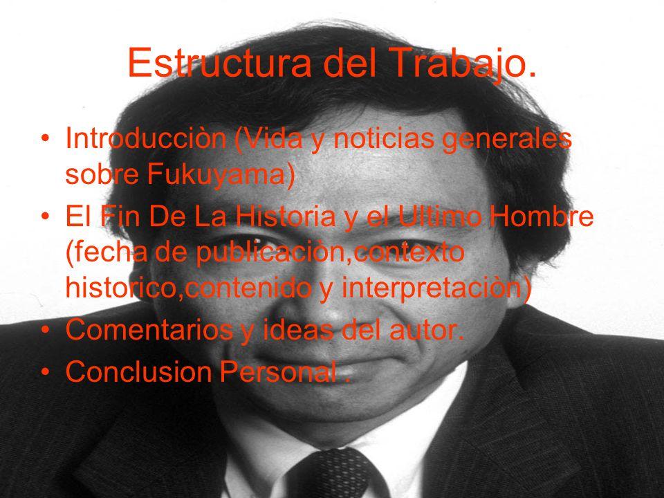 Estructura del Trabajo. Introducciòn (Vida y noticias generales sobre Fukuyama) El Fin De La Historia y el Ultimo Hombre (fecha de publicaciòn,context
