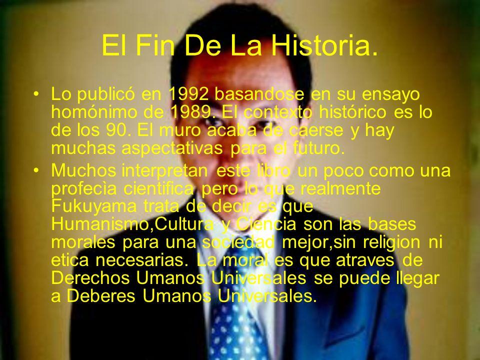 El Fin De La Historia. Lo publicó en 1992 basandose en su ensayo homónimo de 1989. El contexto histórico es lo de los 90. El muro acaba de caerse y ha